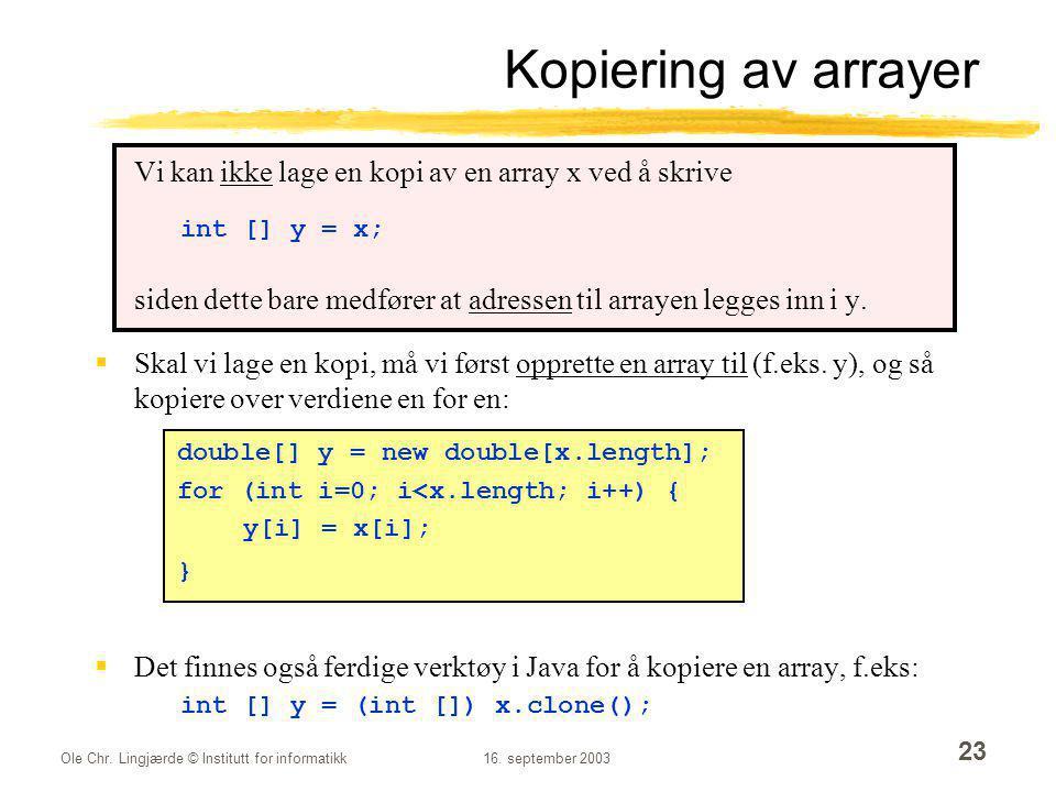 Kopiering av arrayer Vi kan ikke lage en kopi av en array x ved å skrive. int [] y = x;